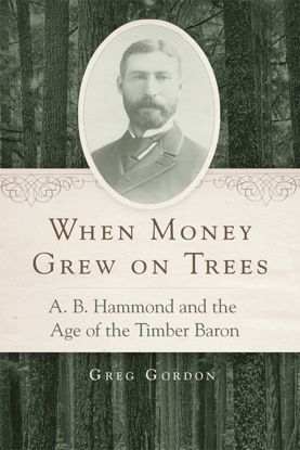 Picture of When Money Grew on Trees: A.B. Hammond and the Age of the Timber Baron