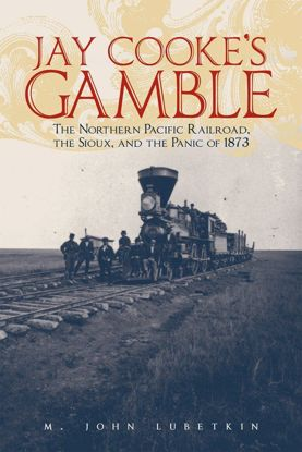 Picture of Jay Cooke's Gamble: The Northern Pacific Railroad, The Sioux, And the Panic of 1873