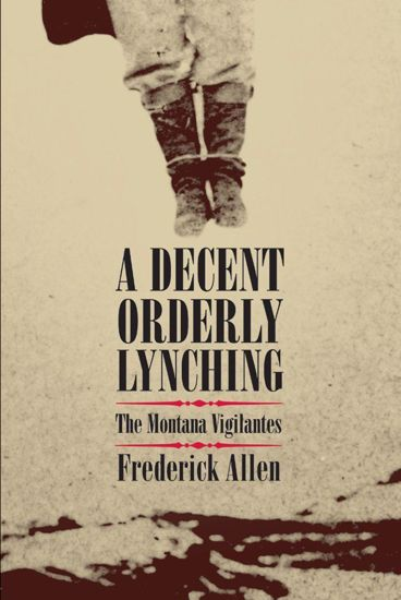 Picture of A Decent, Orderly Lynching: The Montana Vigilantes