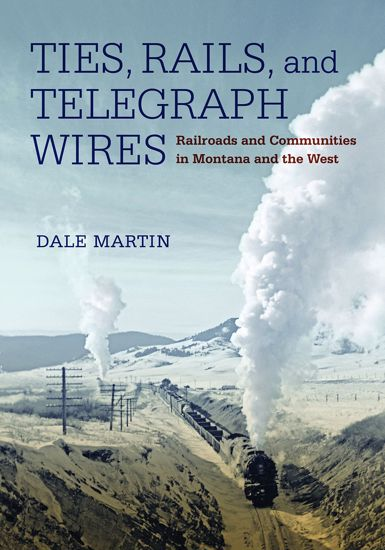Picture of Ties, Rails, and Telegraph Wires: Railroads and Communities in Montana and the West