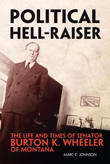 Picture of Political Hell-Raiser: The Life and Times of Senator Burton K. Wheeler of Montana
