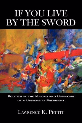 Picture of If You Live by the Sword: Politics in the Making and Unmaking of a University President