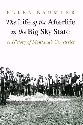 Picture of The Life of the Afterlife in the Big Sky State: A History of Montana's Cemeteries, by Ellen Baumler