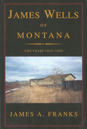 Picture of James Wells of Montana: The Years 1860-1885, by James A. Franks