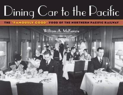 "Picture of Dining Car To The Pacific: The ""Famously Good"" Food of the Northern Pacific Railway"