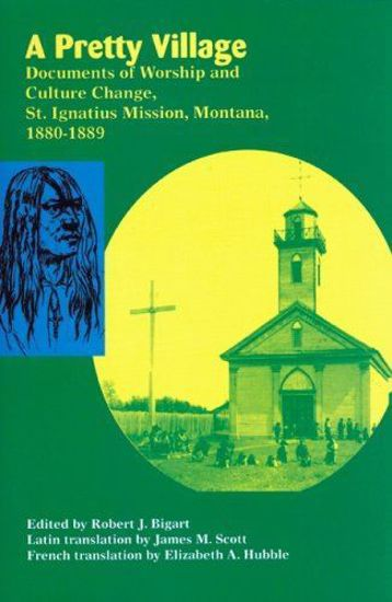 Picture of A Pretty Village: Documents of Worship and Culture Change, St. Ignatius Mission, Montana, 1880-1889