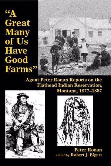 Picture of A Great Many of Us Have Good Farms: Agent Peter Ronan Reports on the Flathead Indian Reservation, Montana, 1877-1887