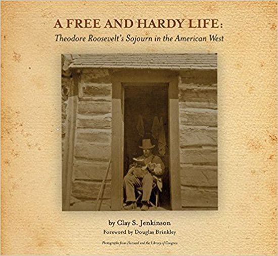 Picture of A Free and Hardy Life: Theodore Roosevelt's Sojourn in the American West