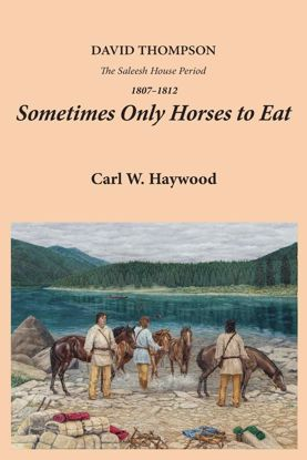 Picture of Sometimes Only Horses to Eat: David Thompson: The Saleesh House Period 1807-1812