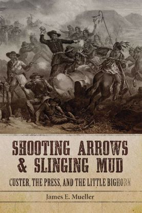 Picture of Shooting Arrows and Slinging Mud: Custer, the Press, and the Little Bighorn